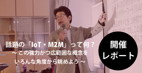 話題の「IoT・M2M」って何? ~この強力かつ広範囲な概念をいろんな角度から眺めよう 開催レポート