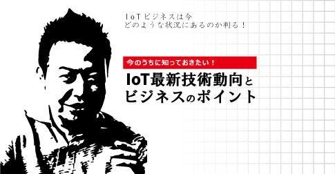 今のうちに知っておきたい!IoT最新技術動向とビジネスのポイント