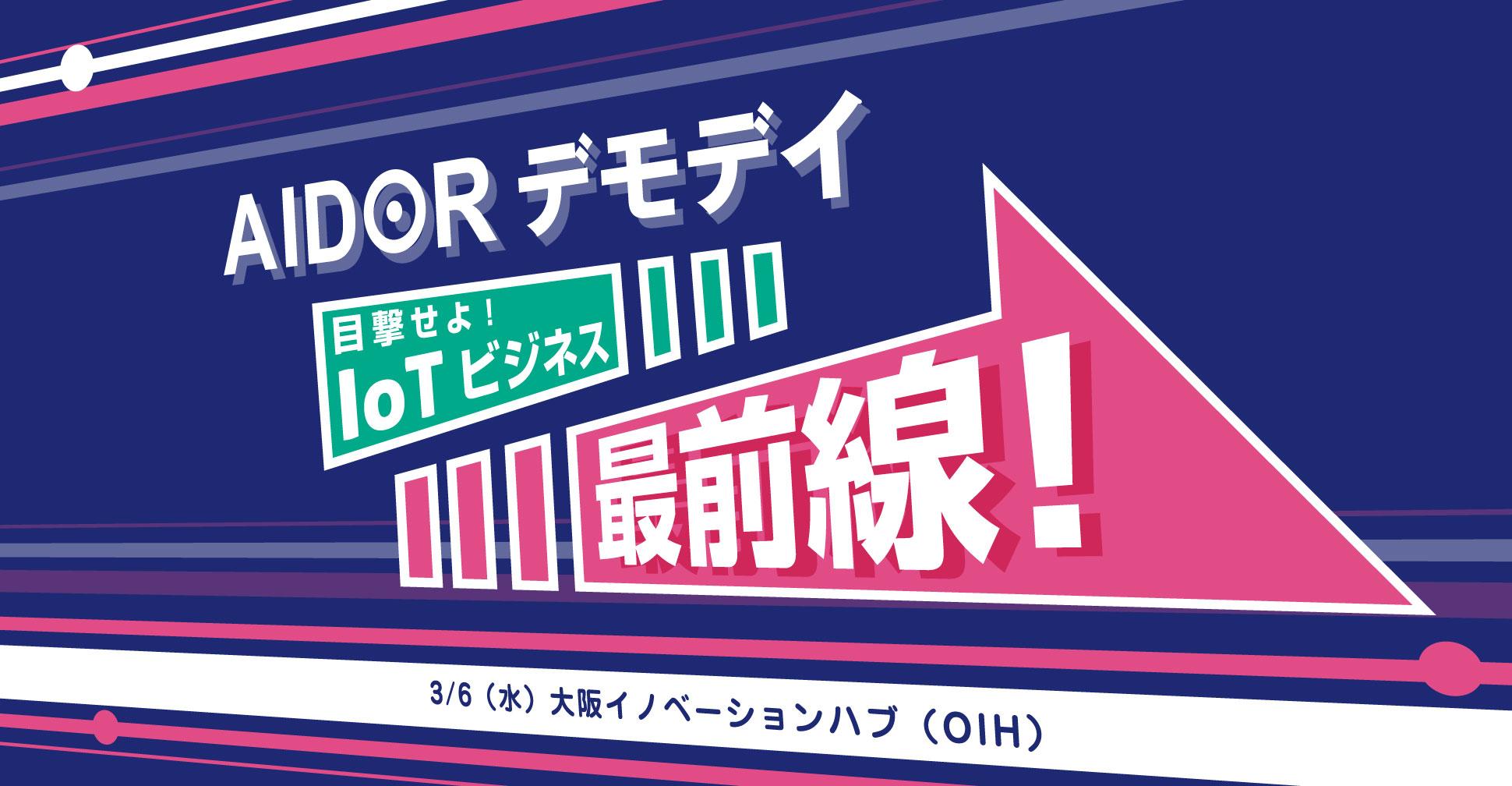 【AIDORデモデイ】目撃せよ!IoTビジネス最前線!
