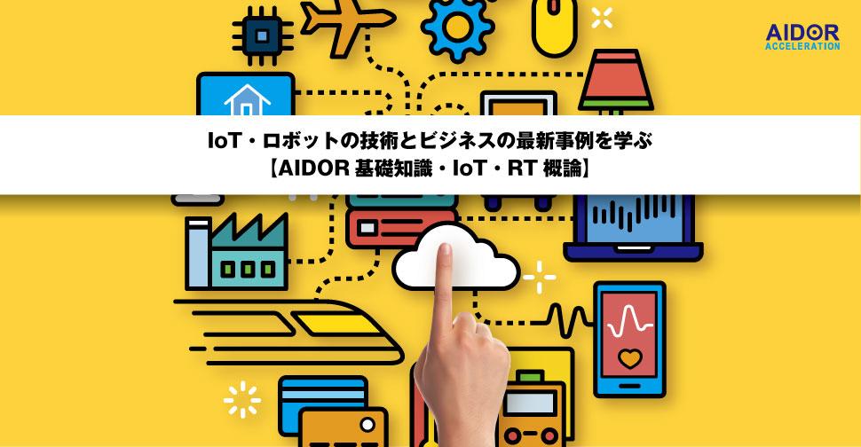 IoT・ロボットの技術とビジネスの最新事例を学ぶ【AIDOR基礎知識・IoT・RT概論】