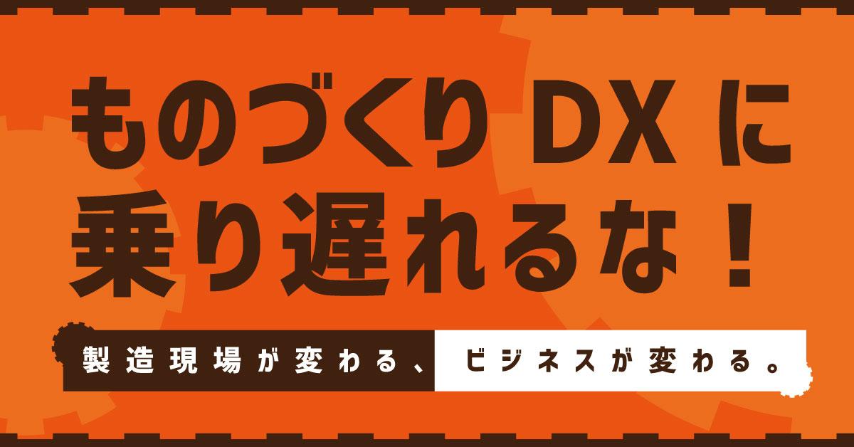 ものづくりDXに乗り遅れるな!〜製造現場が変わる、ビジネスが変わる。