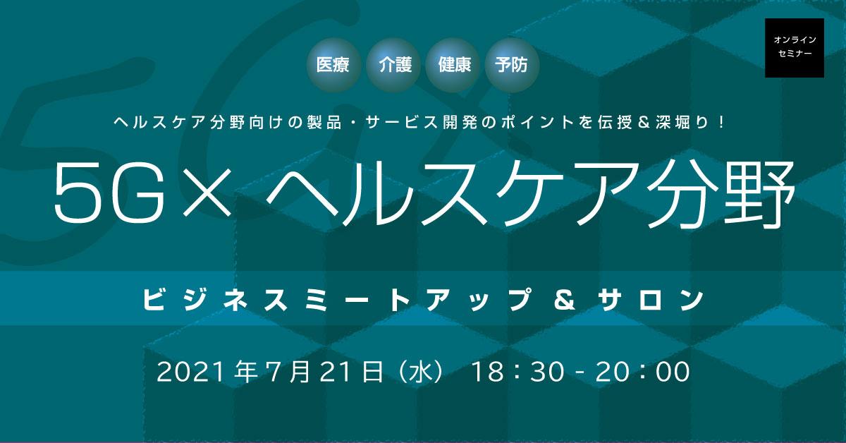 【無料オンラインセミナー】5G×ヘルスケア分野:ビジネスミートアップ&サロン